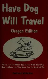 Have Dog Will Travel - Oregon Edition : Where to Stay When Traveling with Your Dog, How to Make...