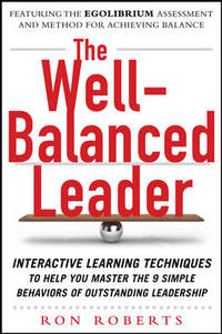 THE WELL-BALANCED LEADER : Interactive Learning Techniques to Help You Master the 9 Simple Behaviors of Outstanding Leadership