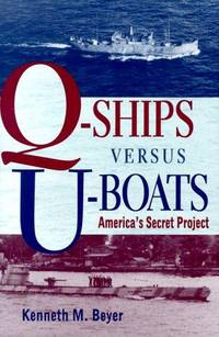 Q-Ships Versus U-Boats: America's Secret Project by  Kenneth M Beyer - 1st Edition - 1999 - from McAllister & Solomon Books (SKU: 107005)
