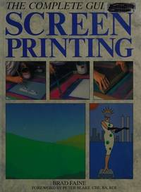 The Complete Guide to Screen Printing (A Quarto Book) Faine, Brad
