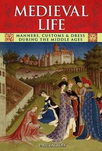 Medieval Life. Manners, Customs & Dress During the Middle Ages