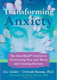 Transforming Anxiety: The Heartmath Solution to Overcoming Fear And Worry And Creating Serenity