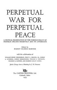 image of Perpetual war for perpetual peace;: A critical examination of the foreign policy of Franklin Delano Roosevelt and its aftermath