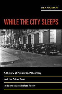 While the City Sleeps: A History of Pistoleros, Policemen, and the Crime Beat in Buenos Aires...