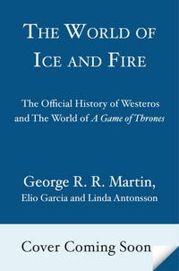 The World of Ice & Fire: The Untold History of Westeros and the Game of Thrones (A Song of Ice and Fire) by George R.R. Martin; Elio M. Garcia Jr.; Linda Antonsson - 2014-10-28