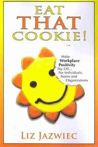 Eat THAT Cookie!: Make Workplace Positivity Pay Off...For Individuals, Teams, and Organizations