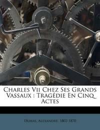 image of Charles Vii Chez Ses Grands Vassaux: Tragédie En Cinq Actes (French Edition)