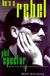 He's a Rebel  Phil Spector--Rock and Roll's Legendary Producer