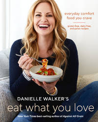 Danielle Walker's Eat What You Love: Everyday Comfort Food You Crave; Gluten-Free,...