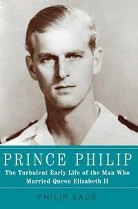 Prince Philip  The Turbulent Early Life of the Man Who Married Queen  Elizabeth II