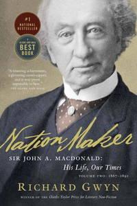 Nation Maker - Sir. John A. MacDonald, His Life, Our Times, Vol. II, 1867-1891