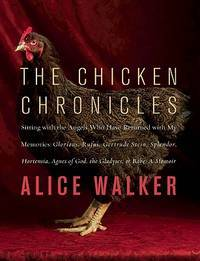 The Chicken Chronicles: Sitting with the Angels Who Have Returned with My Memories: Glorious, Rufus, Gertrude Stein, Splendor, Hortensia, Agnes of God, The Gladyses, & Babe: A Memoir by Alice Walker - Hardcover - from Better World Books  and Biblio.com