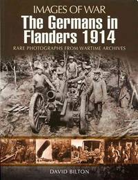 THE GERMANS IN FLANDERS 1914 Rare Photographs from Wartime Archives by  David Bilton - Paperback - First Edition - 2012 - from Gravelly Run Antiquarians and Biblio.com