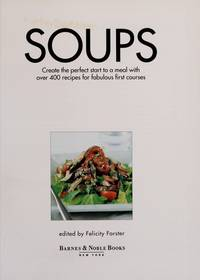 Soups : Create the Perfect Start to a Meal with over 400 Recipes for Fabulous First Courses