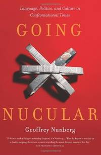 Going Nucular: Language, Politics, and Culture in Confrontational Times. by Geoff Nunberg - Paperback - First Edition Thus (2005); First Printing indicated.  - 2005. - from Black Cat Hill Books and Biblio.com