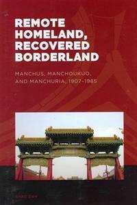 Remote Homeland, Recovered Borderland: Manchus, Manchoukuo, and Manchuria, 1907-1985