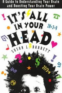 IT'S ALL IN YOUR HEAD: A GUIDE TO UNDERSTANDING YOUR BRAIN AND BOOSTING YOU R BRAIN POWER