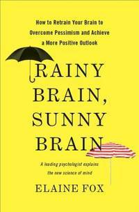 RAINY BRAIN, SUNNY BRAIN : HOW TO RETRAIN YOUR BRAIN TO OVERCOME PESSIMISM AND ACHIEVE A MORE...