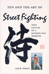 Zen and the Art of Street Fighting: True Battles of a Modern-Day Warrior
