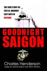 GOODNIGHT SAIGON The True Story of the U. S. Marines' Last Days in Vietnam