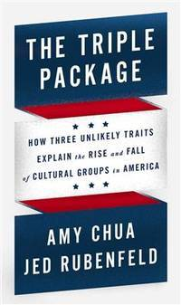 Triple Package : How Three Unlikely Traits Explain the Rise and Fall of Cultural Groups in America