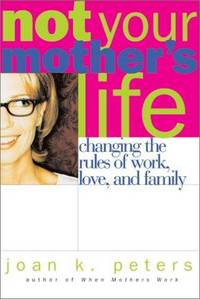 Not Your Mother's Life: Changing the Rules Work, Love, and Family by  Joan K Peters - First Edition, 1st printing - 2001 - from after-words bookstore and Biblio.com