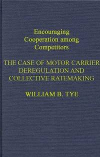 Encouraging Cooperation among Competitors : The Case of Motor Carrier Deregulation & Collective Ratemaking by  William B Tye - 1st - 1987 - from Snowball Bookshop (SKU: p30583TE)