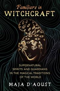 FAMILIARS IN WITCHCRAFT: Supernatural Spirits & Guardians In The Magical Traditions Of The World