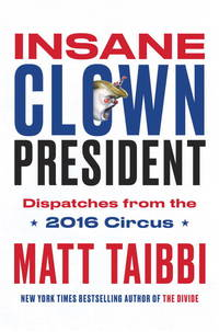 INSANE CLOWN PRESIDENT; Dispatches from the 2016 circus