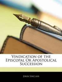 Vindication Of the Episcopal or Apostolical Succession