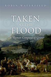 Taken at the Flood: The Roman Conquest of Greece by  Robin Waterfield - Hardcover - from AUSSIEWORLDBOOKS and Biblio.com