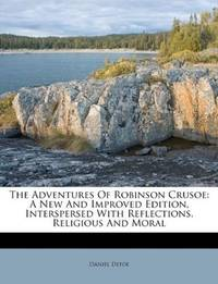 The Adventures Of Robinson Crusoe: A New And Improved Edition, Interspersed With Reflections, Religious And Moral by Daniel Defoe - Paperback - 2011-08-25 - from Ergodebooks (SKU: SONG1178462463)