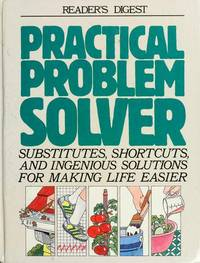 Practical Problem Solver: Substitues, Shortcuts, and Ingenious Solutions for Making Life Easier
