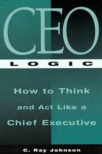 C E O Logic: How to Think and Act Like a Chief Executive