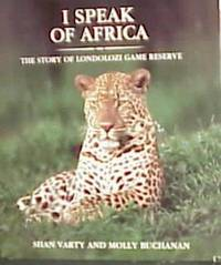 I Speak of Africa - The Story of Londolozi Game Reserve 1926-1996