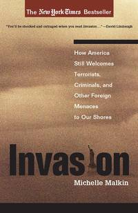 Invasion; How America Stlll Welcomes Terrorists, Criminals, and Other Foreign Menaces to Our Shores