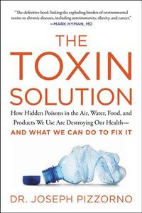 TOXIN SOLUTION: How Hidden Poisons In The Air, Water, Food & Products We Use Are Destroying Our Health--And What We Can Do To Fix It