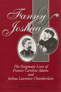 FANNY & JOSHUA. The Enigmatic Lives Of Frances Caroline Adams And Joshua Lawrence Chamberlain. by  Diane Monroe Smith - Paperback - 1999 - from PASCALE'S BOOKS and Biblio.com
