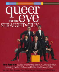 Queer Eye for the Straight Guy: The Fab 5's Guide to Looking Better, Cooking Better, Dressing...