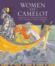 Women of Camelot Queens and Enchantreses at the Court of King Arthur