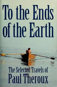To the Ends of the Earth : the Selected Travels of Paul Theroux