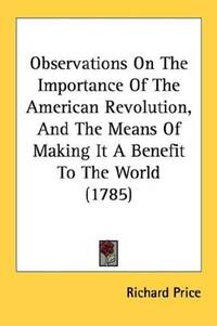 Observations On the Importance Of the American Revolution and The Means Of Making It a Benefit To the World