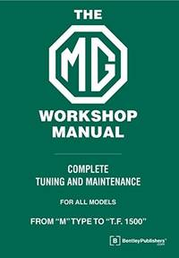 The MG Workshop Manual: 1929-1955 - Complete Tuning and Maintenance for Models M type to TF 1500