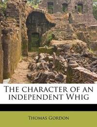 The character of an independent Whig by Thomas Gordon - Paperback - 2011-08-11 - from Ergodebooks and Biblio.com