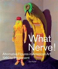 What Nerve!  Alternative Figures in American Art, 1960 to the Present