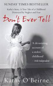 Don't Ever Tell: Kathy's Story: A True Tale of a Childhood Destroyed by Neglect and Fear