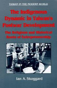 The Indigenous Dynamic in Taiwan's Postwar Development: Religious and Historical Roots of Entrepreneurship (Taiwan in the Modern World)