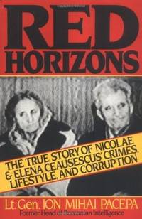 Red Horizons The True Story of Nicolae and Elena Ceausescus' Crimes, Lifestyle, and Corruption