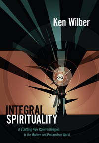 Integral Spirituality: a Startling New Role for Religion in the Modern and Postmodern World