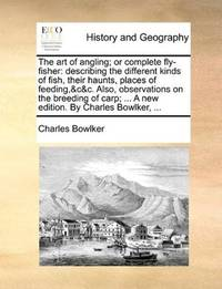 The art of angling; or complete fly-fisher: describing the different kinds of fish, their haunts, places of feeding,&c&c. Also, observations on the ... ... A new edition. By Charles Bowlker, .. by Charles Bowlker - Paperback - 2010-05-27 - from Ergodebooks (SKU: SONG1140773461)